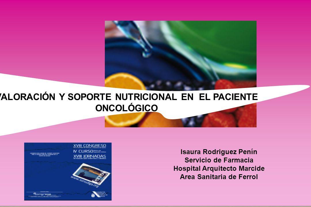 VALORACIÓN Y SOPORTE NUTRICIONAL EN EL PACIENTE ONCOLÓGICO Isaura Rodriguez Penín Servicio de Farmacia Hospital Arquitecto Marcide Area Sanitaria de F