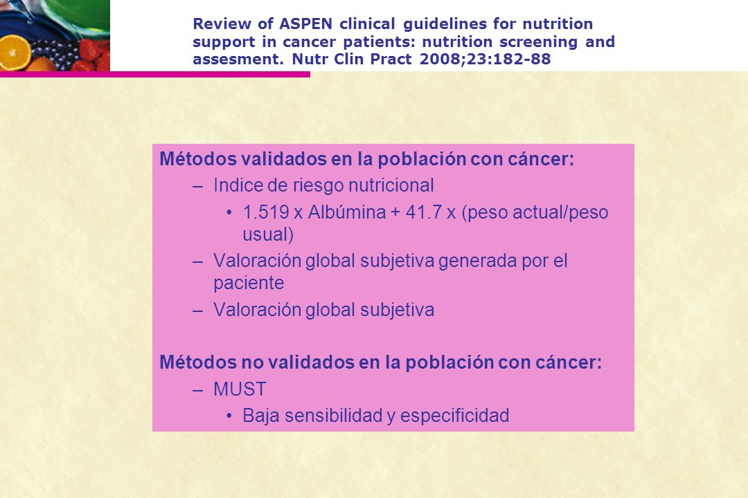 Review of ASPEN clinical guidelines for nutrition support in cancer patients: nutrition screening and assesment. Nutr Clin Pract 2008;23:182-88 Método