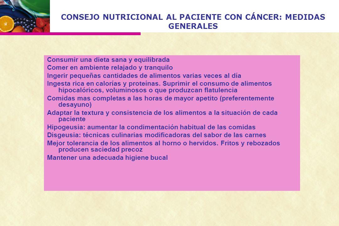 CONSEJO NUTRICIONAL AL PACIENTE CON CÁNCER: MEDIDAS GENERALES Consumir una dieta sana y equilibrada Comer en ambiente relajado y tranquilo Ingerir peq