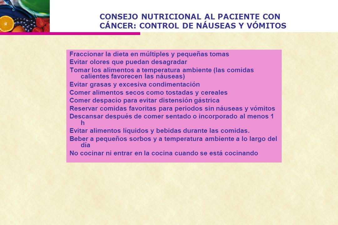 CONSEJO NUTRICIONAL AL PACIENTE CON CÁNCER: CONTROL DE NÁUSEAS Y VÓMITOS Fraccionar la dieta en múltiples y pequeñas tomas Evitar olores que puedan de