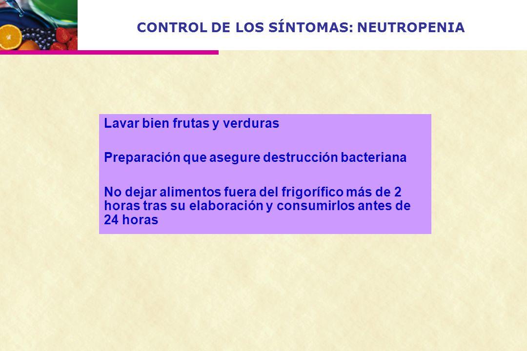 CONTROL DE LOS SÍNTOMAS: NEUTROPENIA Lavar bien frutas y verduras Preparación que asegure destrucción bacteriana No dejar alimentos fuera del frigoríf