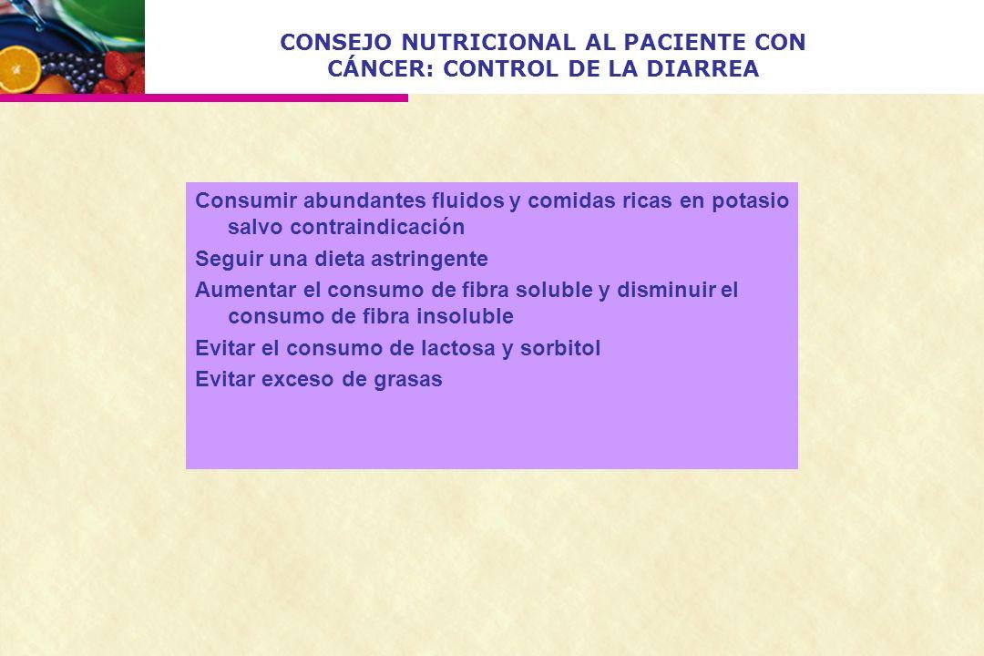 CONSEJO NUTRICIONAL AL PACIENTE CON CÁNCER: CONTROL DE LA DIARREA Consumir abundantes fluidos y comidas ricas en potasio salvo contraindicación Seguir