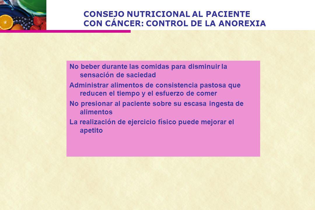 CONSEJO NUTRICIONAL AL PACIENTE CON CÁNCER: CONTROL DE LA ANOREXIA No beber durante las comidas para disminuir la sensación de saciedad Administrar al