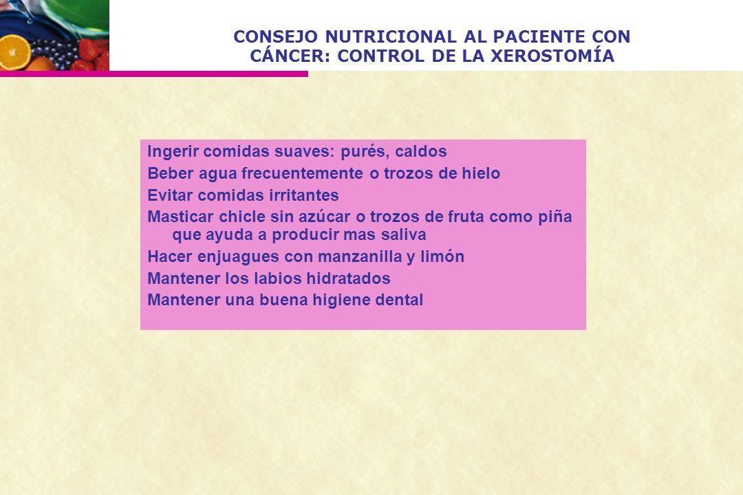 CONSEJO NUTRICIONAL AL PACIENTE CON CÁNCER: CONTROL DE LA XEROSTOMÍA Ingerir comidas suaves: purés, caldos Beber agua frecuentemente o trozos de hielo