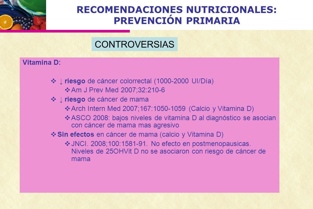 RECOMENDACIONES NUTRICIONALES: PREVENCIÓN PRIMARIA Vitamina D: riesgo de cáncer colorrectal (1000-2000 UI/Día) Am J Prev Med 2007;32:210-6 riesgo de c