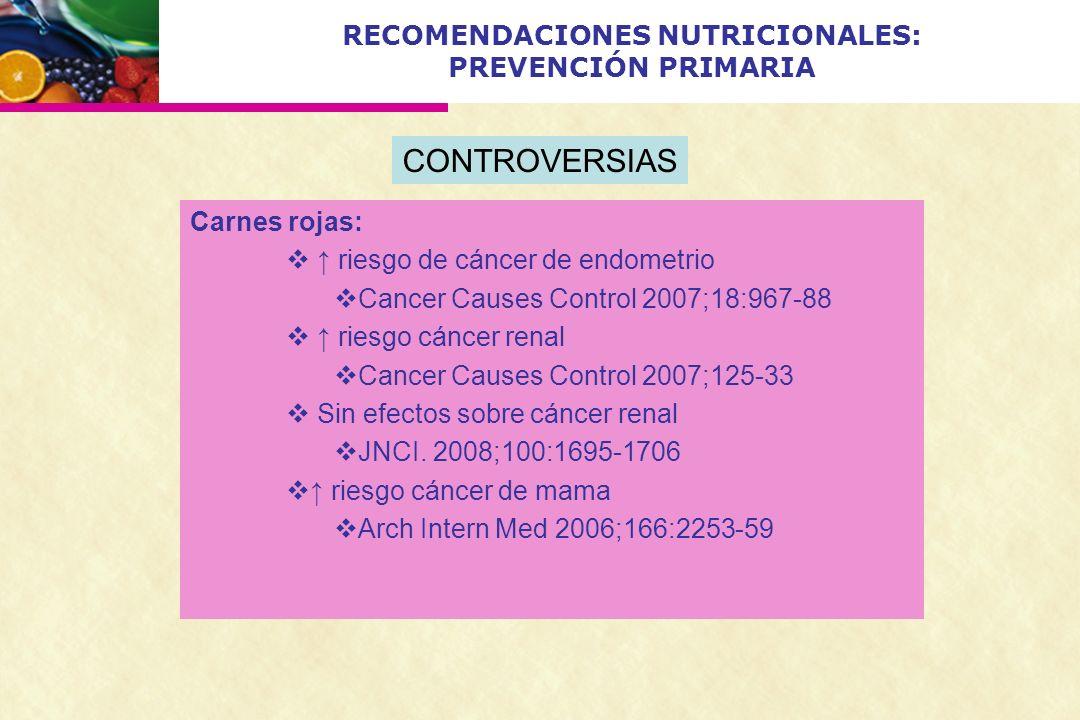 RECOMENDACIONES NUTRICIONALES: PREVENCIÓN PRIMARIA Carnes rojas: riesgo de cáncer de endometrio Cancer Causes Control 2007;18:967-88 riesgo cáncer ren
