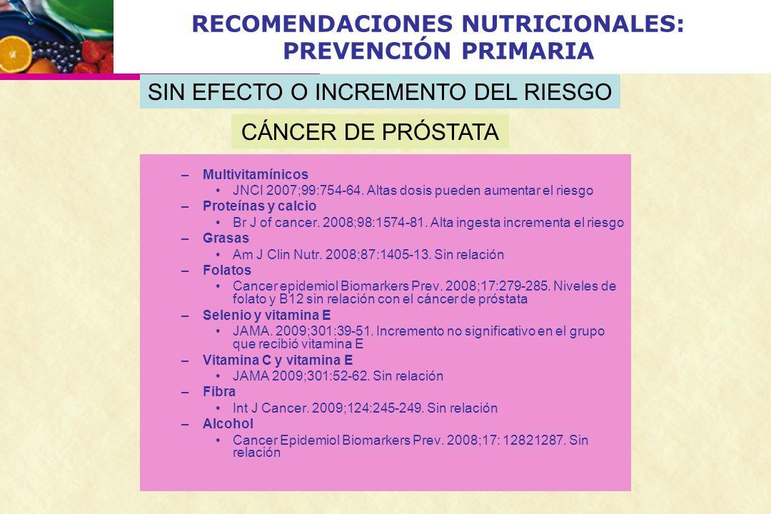RECOMENDACIONES NUTRICIONALES: PREVENCIÓN PRIMARIA –Multivitamínicos JNCI 2007;99:754-64. Altas dosis pueden aumentar el riesgo –Proteínas y calcio Br