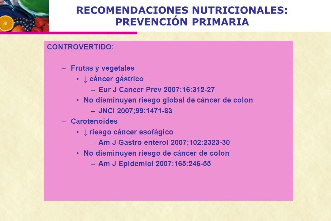 RECOMENDACIONES NUTRICIONALES: PREVENCIÓN PRIMARIA CONTROVERTIDO: –Frutas y vegetales cáncer gástrico –Eur J Cancer Prev 2007;16:312-27 No disminuyen