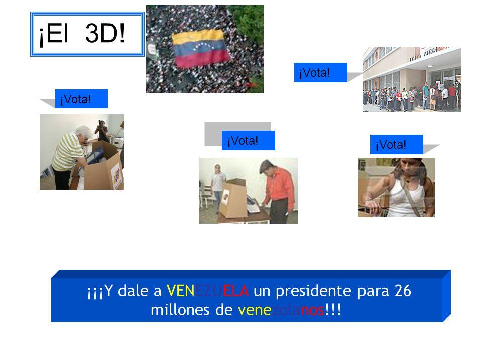 ¡¡¡Y dale a VENEZUELA un presidente para 26 millones de venezolanos!!! ¡Vota! ¡El 3D! ¡Vota!