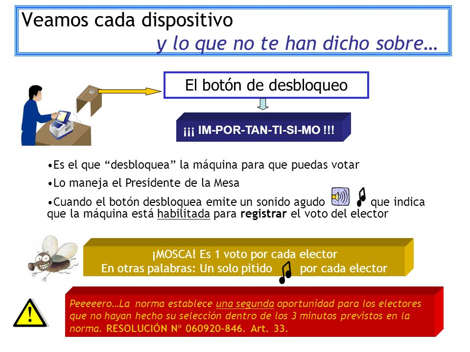 Veamos cada dispositivo y lo que no te han dicho sobre… El botón de desbloqueo Es el que desbloquea la máquina para que puedas votar Lo maneja el Presidente de la Mesa Cuando el botón desbloquea emite un sonido agudo que indica que la máquina está habilitada para registrar el voto del elector ¡MOSCA.