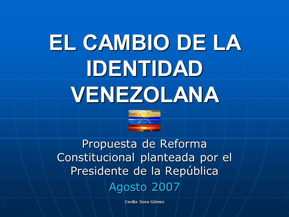 Cecilia Sosa Gómez EL CAMBIO DE LA IDENTIDAD VENEZOLANA Propuesta de Reforma Constitucional planteada por el Presidente de la República Agosto 2007