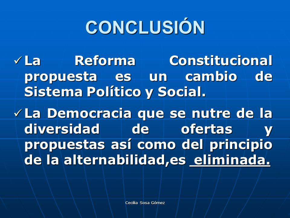 Cecilia Sosa Gómez CONCLUSIÓN La Reforma Constitucional propuesta es un cambio de Sistema Político y Social. La Reforma Constitucional propuesta es un