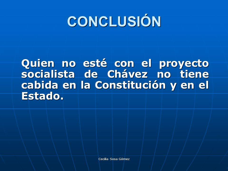 Cecilia Sosa Gómez CONCLUSIÓN Quien no esté con el proyecto socialista de Chávez no tiene cabida en la Constitución y en el Estado.