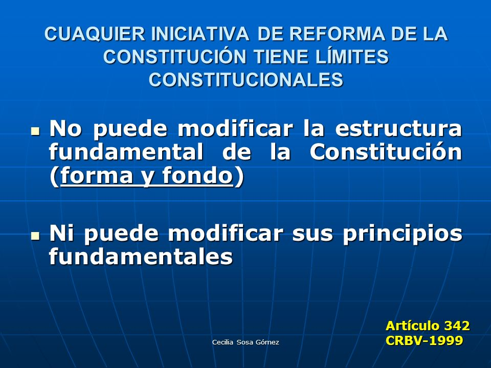 Cecilia Sosa Gómez CUAQUIER INICIATIVA DE REFORMA DE LA CONSTITUCIÓN TIENE LÍMITES CONSTITUCIONALES No puede modificar la estructura fundamental de la
