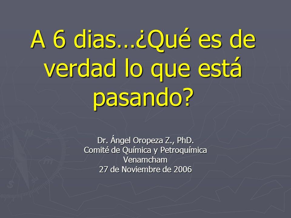 A 6 dias…¿Qué es de verdad lo que está pasando? Dr. Ángel Oropeza Z., PhD. Comité de Química y Petroquímica Venamcham 27 de Noviembre de 2006