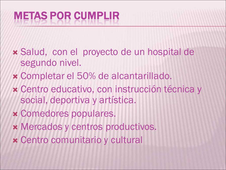 Salud, con el proyecto de un hospital de segundo nivel. Completar el 50% de alcantarillado. Centro educativo, con instrucción técnica y social, deport