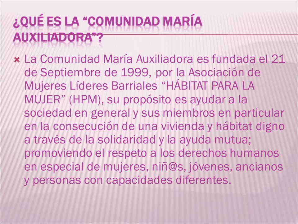 La Comunidad María Auxiliadora es fundada el 21 de Septiembre de 1999, por la Asociación de Mujeres Líderes Barriales HÁBITAT PARA LA MUJER (HPM), su
