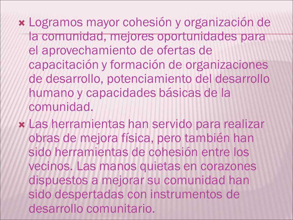 Logramos mayor cohesión y organización de la comunidad, mejores oportunidades para el aprovechamiento de ofertas de capacitación y formación de organi