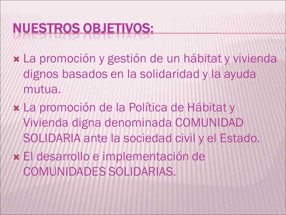 La promoción y gestión de un hábitat y vivienda dignos basados en la solidaridad y la ayuda mutua. La promoción de la Política de Hábitat y Vivienda d
