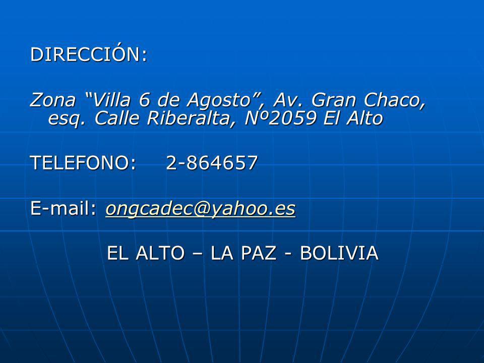 DIRECCIÓN: Zona Villa 6 de Agosto, Av. Gran Chaco, esq. Calle Riberalta, Nº2059 El Alto TELEFONO: 2-864657 E-mail: ongcadec@yahoo.es ongcadec@yahoo.es