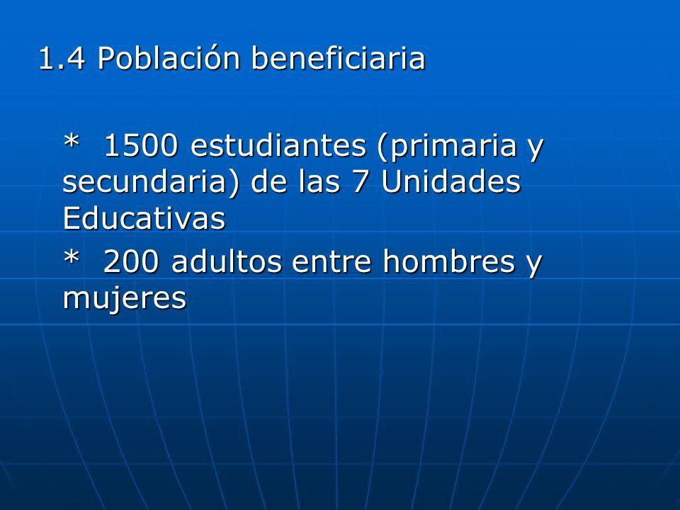 1.4 Población beneficiaria * 1500 estudiantes (primaria y secundaria) de las 7 Unidades Educativas * 200 adultos entre hombres y mujeres