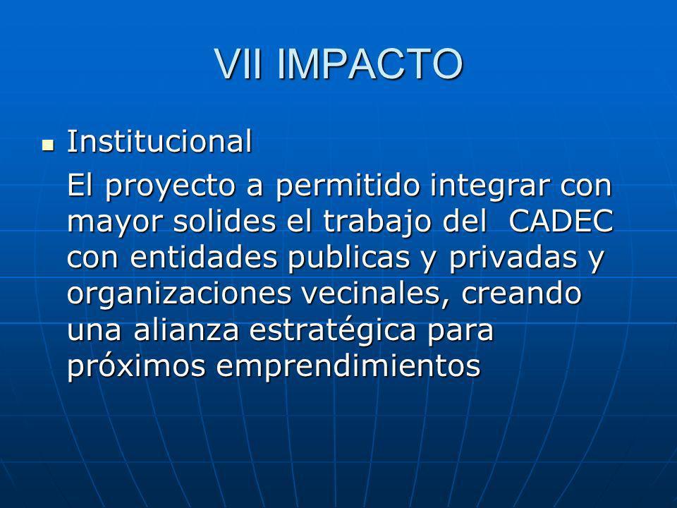 VII IMPACTO Institucional Institucional El proyecto a permitido integrar con mayor solides el trabajo del CADEC con entidades publicas y privadas y organizaciones vecinales, creando una alianza estratégica para próximos emprendimientos