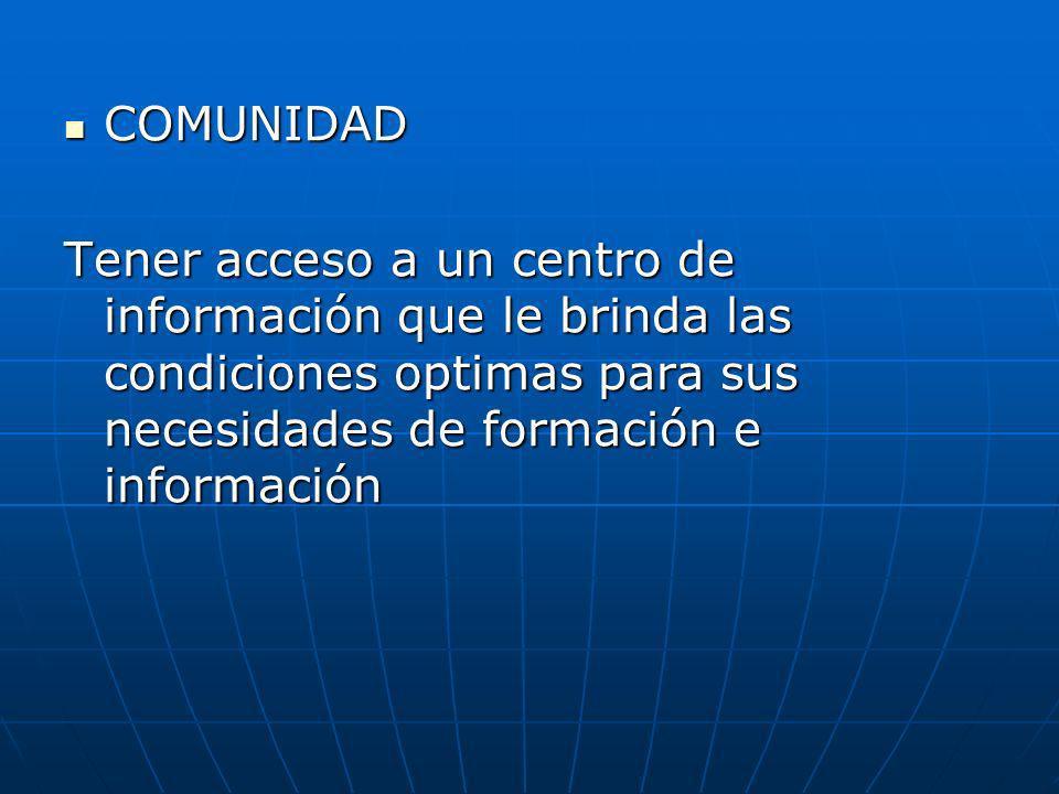 COMUNIDAD COMUNIDAD Tener acceso a un centro de información que le brinda las condiciones optimas para sus necesidades de formación e información