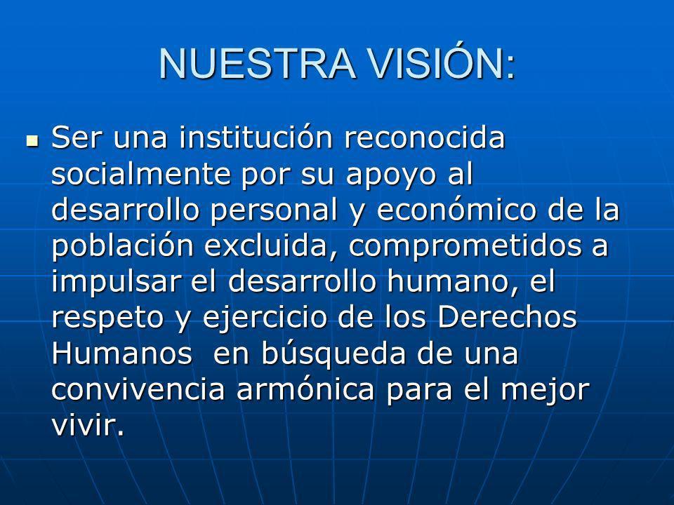 NUESTRA VISIÓN: Ser una institución reconocida socialmente por su apoyo al desarrollo personal y económico de la población excluida, comprometidos a i