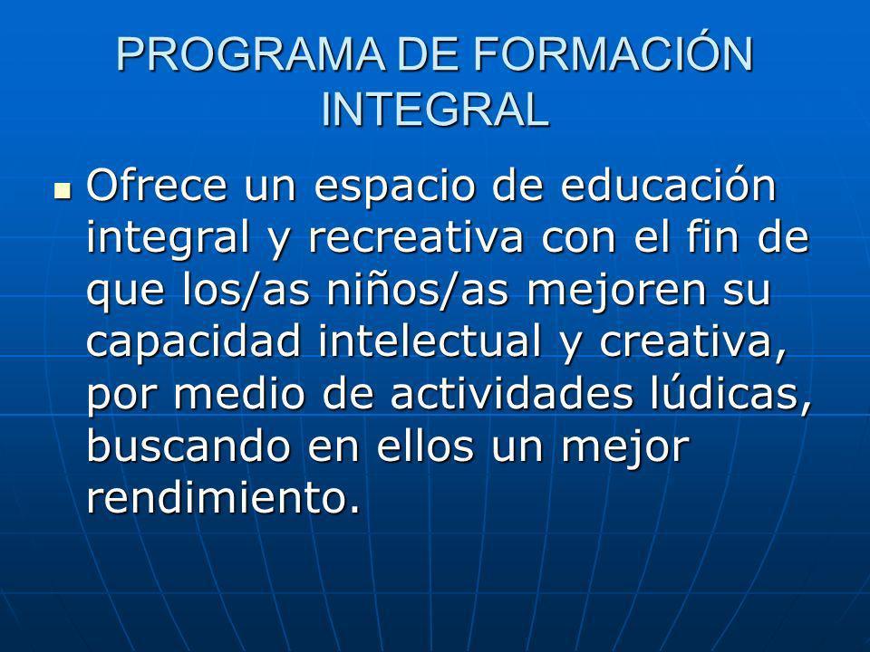 PROGRAMA DE FORMACIÓN INTEGRAL Ofrece un espacio de educación integral y recreativa con el fin de que los/as niños/as mejoren su capacidad intelectual