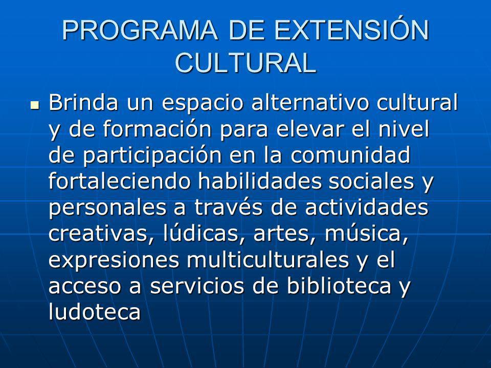 PROGRAMA DE EXTENSIÓN CULTURAL Brinda un espacio alternativo cultural y de formación para elevar el nivel de participación en la comunidad fortaleciendo habilidades sociales y personales a través de actividades creativas, lúdicas, artes, música, expresiones multiculturales y el acceso a servicios de biblioteca y ludoteca Brinda un espacio alternativo cultural y de formación para elevar el nivel de participación en la comunidad fortaleciendo habilidades sociales y personales a través de actividades creativas, lúdicas, artes, música, expresiones multiculturales y el acceso a servicios de biblioteca y ludoteca