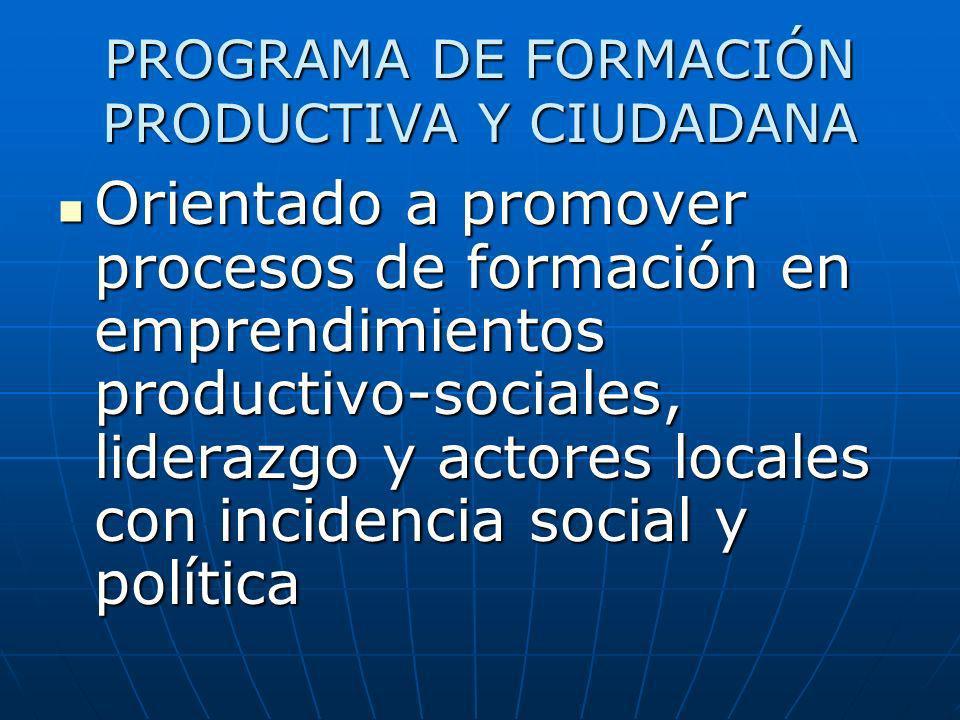 PROGRAMA DE FORMACIÓN PRODUCTIVA Y CIUDADANA Orientado a promover procesos de formación en emprendimientos productivo-sociales, liderazgo y actores lo