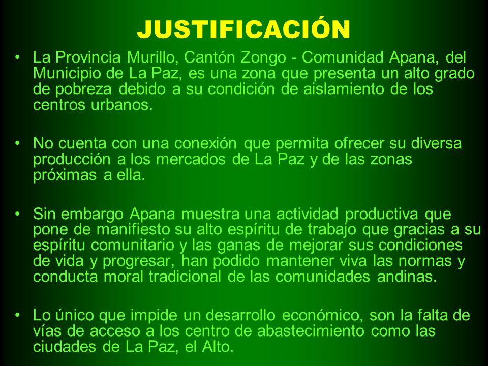 JUSTIFICACIÓN La Provincia Murillo, Cantón Zongo - Comunidad Apana, del Municipio de La Paz, es una zona que presenta un alto grado de pobreza debido