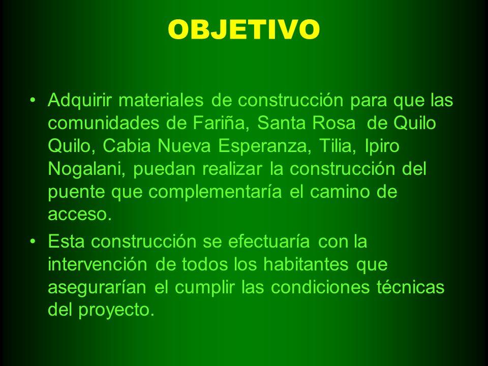 OBJETIVO Adquirir materiales de construcción para que las comunidades de Fariña, Santa Rosa de Quilo Quilo, Cabia Nueva Esperanza, Tilia, Ipiro Nogala