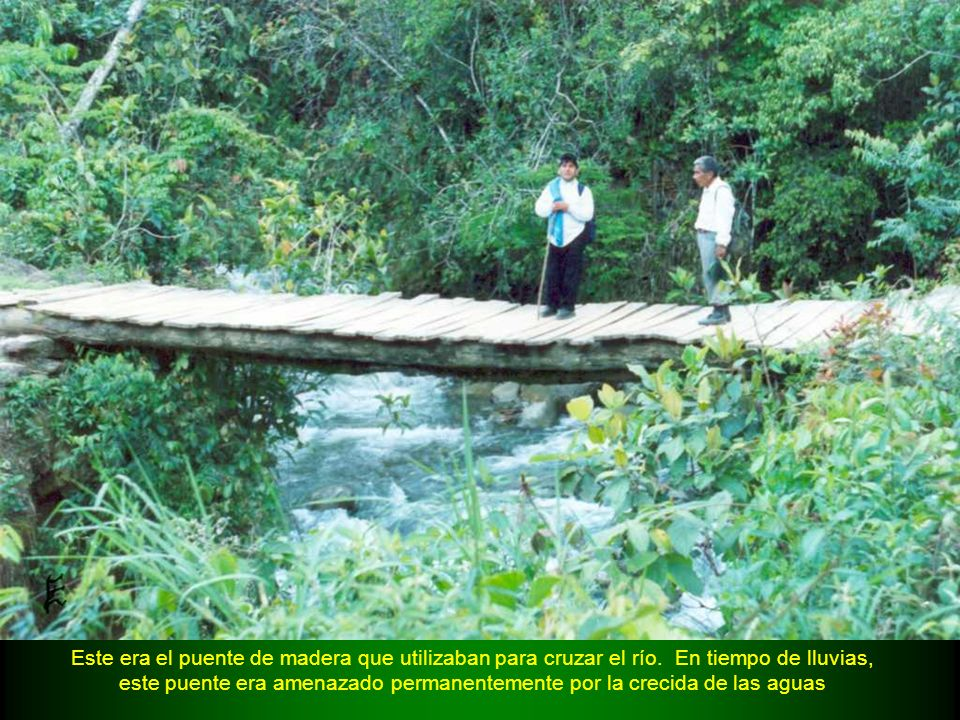 Este era el puente de madera que utilizaban para cruzar el río. En tiempo de lluvias, este puente era amenazado permanentemente por la crecida de las