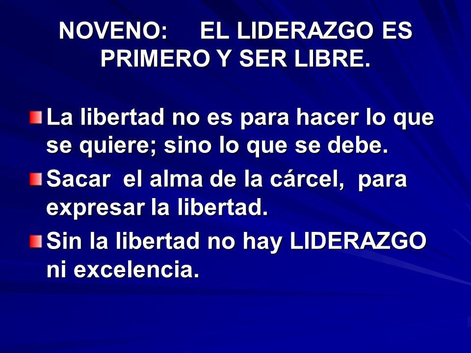 NOVENO:EL LIDERAZGO ES PRIMERO Y SER LIBRE. La libertad no es para hacer lo que se quiere; sino lo que se debe. Sacar el alma de la cárcel, para expre