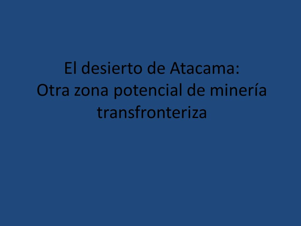 El desierto de Atacama: Otra zona potencial de minería transfronteriza
