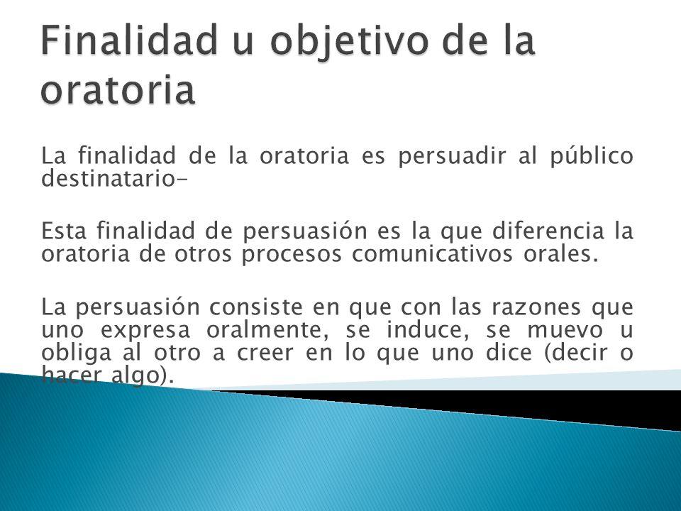 La finalidad de la oratoria es persuadir al público destinatario- Esta finalidad de persuasión es la que diferencia la oratoria de otros procesos comu