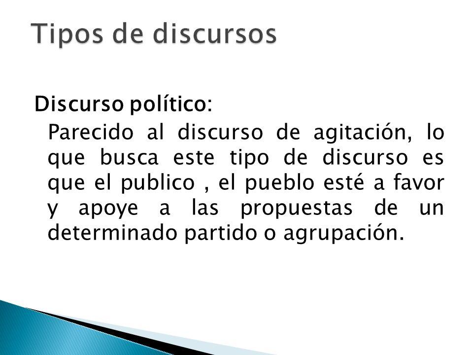 Discurso político: Parecido al discurso de agitación, lo que busca este tipo de discurso es que el publico, el pueblo esté a favor y apoye a las propu