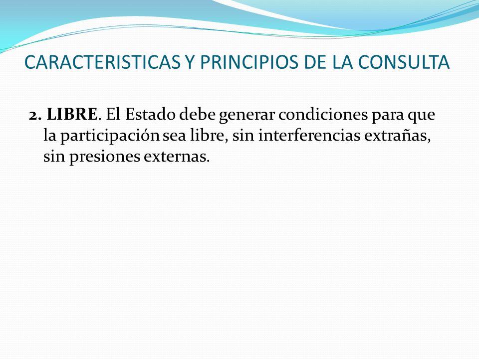 CARACTERISTICAS Y PRINCIPIOS DE LA CONSULTA 2. LIBRE. El Estado debe generar condiciones para que la participación sea libre, sin interferencias extra