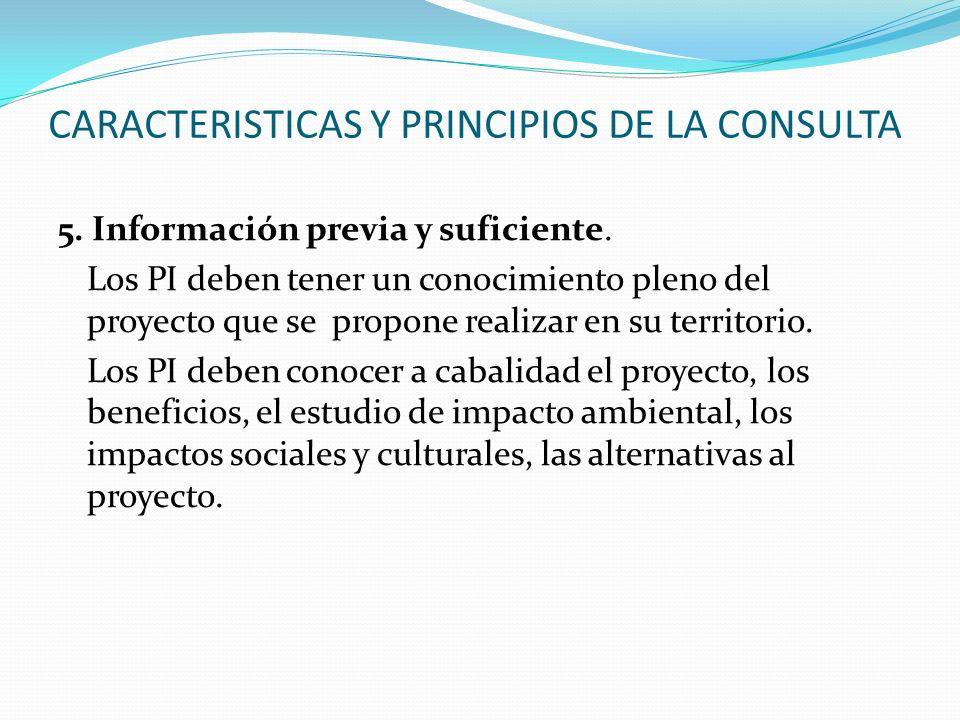 CARACTERISTICAS Y PRINCIPIOS DE LA CONSULTA 5. Información previa y suficiente. Los PI deben tener un conocimiento pleno del proyecto que se propone r