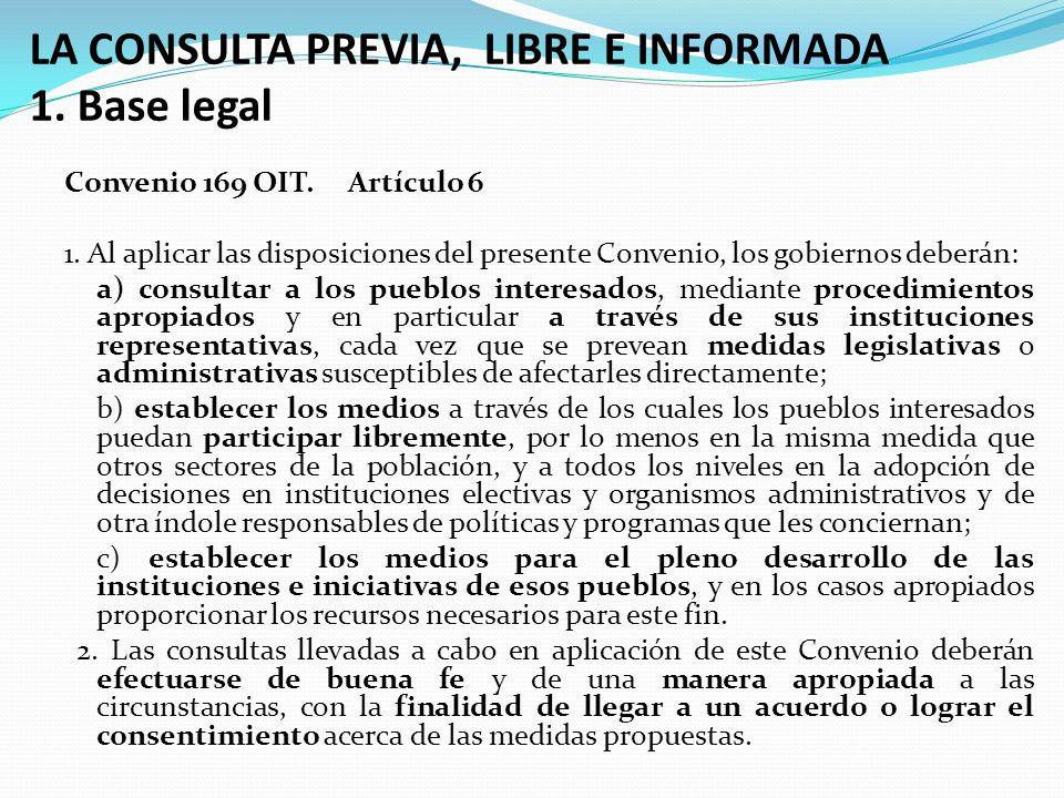 LA CONSULTA PREVIA, LIBRE E INFORMADA 1. Base legal Convenio 169 OIT. Artículo 6 1. Al aplicar las disposiciones del presente Convenio, los gobiernos