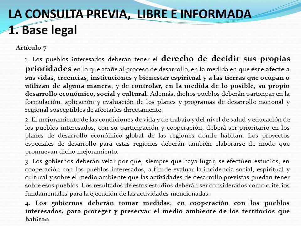 LA CONSULTA PREVIA, LIBRE E INFORMADA 1. Base legal Artículo 7 1. Los pueblos interesados deberán tener el derecho de decidir sus propias prioridades
