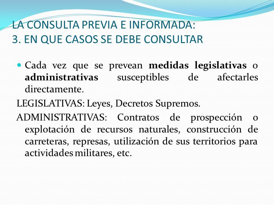 LA CONSULTA PREVIA E INFORMADA: 3. EN QUE CASOS SE DEBE CONSULTAR Cada vez que se prevean medidas legislativas o administrativas susceptibles de afect