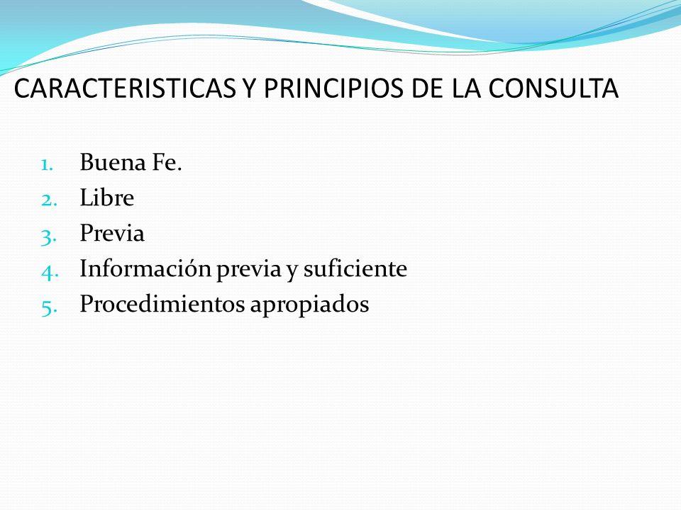 CARACTERISTICAS Y PRINCIPIOS DE LA CONSULTA 1. Buena Fe. 2. Libre 3. Previa 4. Información previa y suficiente 5. Procedimientos apropiados