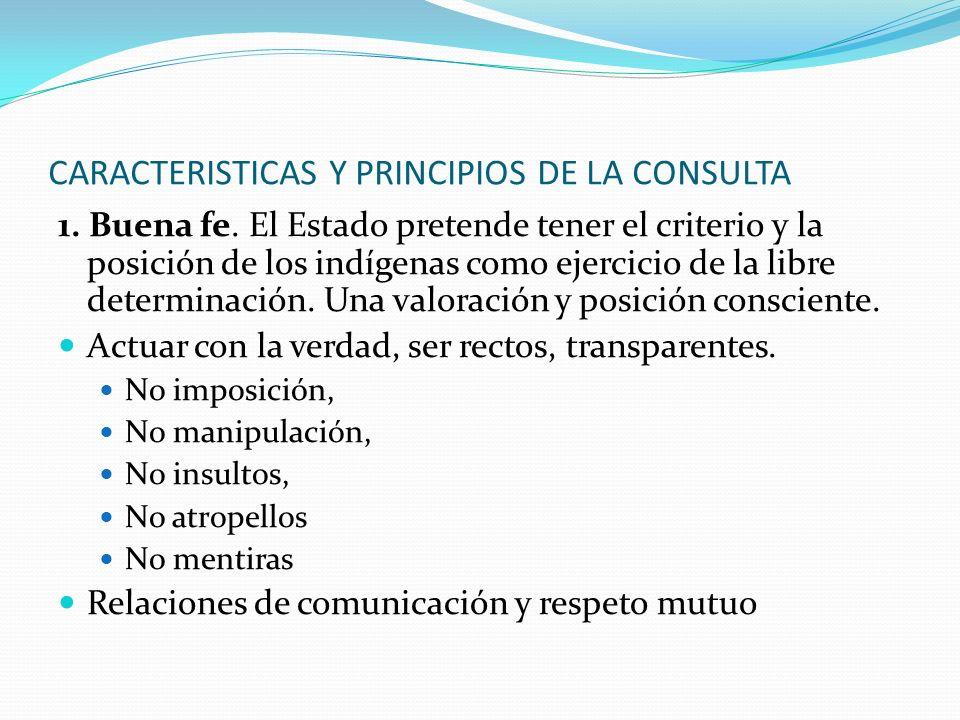 CARACTERISTICAS Y PRINCIPIOS DE LA CONSULTA 1. Buena fe. El Estado pretende tener el criterio y la posición de los indígenas como ejercicio de la libr