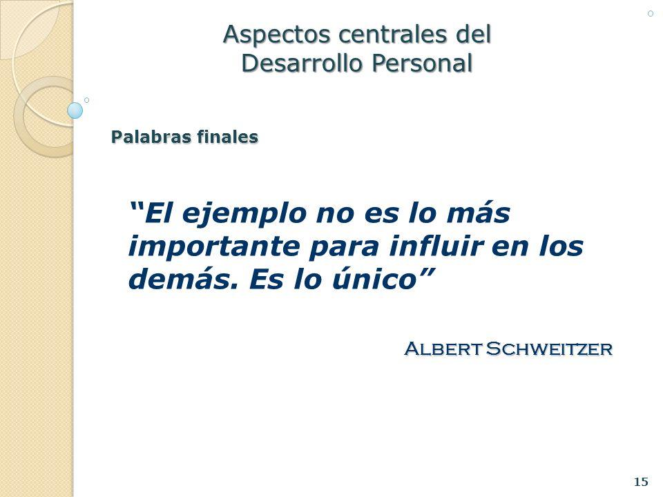 15 Aspectos centrales del Desarrollo Personal El ejemplo no es lo más importante para influir en los demás. Es lo único Albert Schweitzer Palabras fin