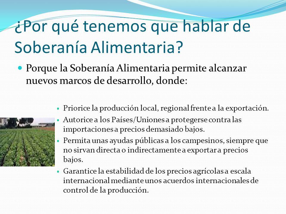 ¿Por qué tenemos que hablar de Soberanía Alimentaria? Porque la Soberanía Alimentaria permite alcanzar nuevos marcos de desarrollo, donde: Priorice la