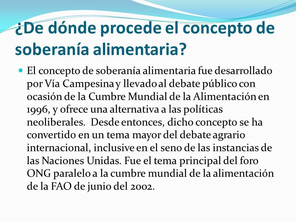 ¿De dónde procede el concepto de soberanía alimentaria? El concepto de soberanía alimentaria fue desarrollado por Vía Campesina y llevado al debate pú