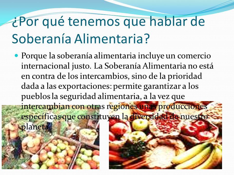 ¿Por qué tenemos que hablar de Soberanía Alimentaria? Porque la soberanía alimentaria incluye un comercio internacional justo. La Soberanía Alimentari