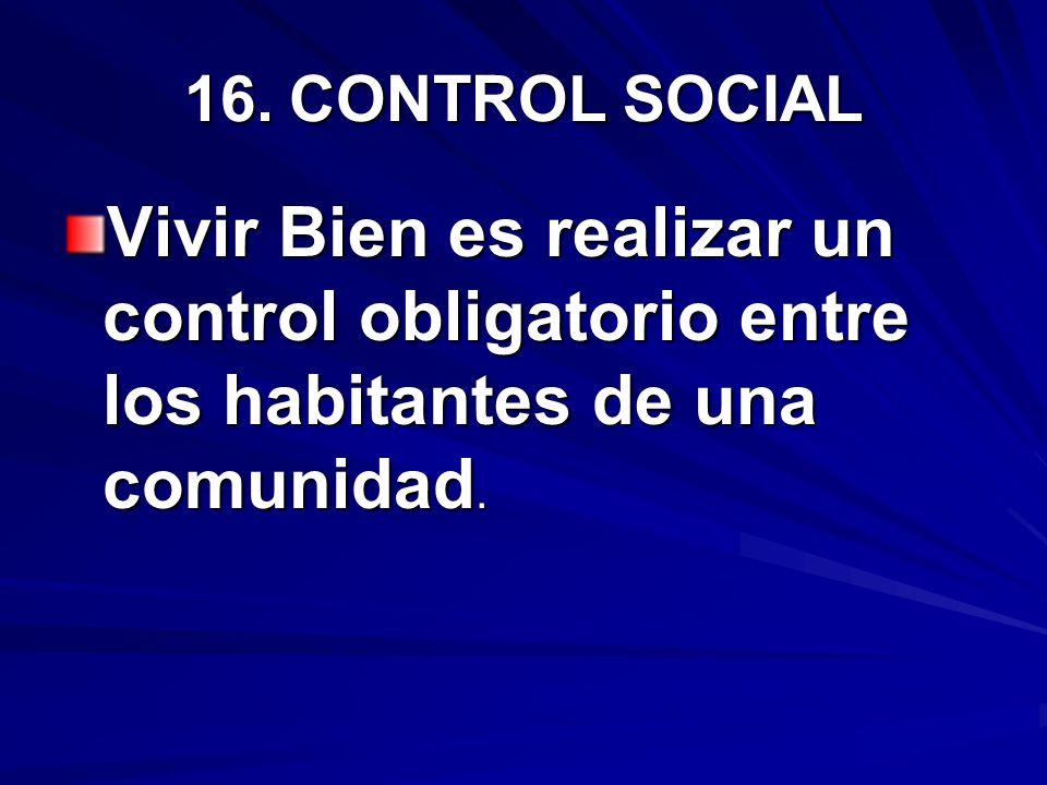 16.CONTROL SOCIAL Vivir Bien es realizar un control obligatorio entre los habitantes de una comunidad.